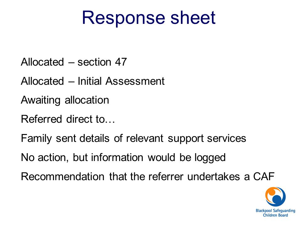 Response sheet Allocated – section 47 Allocated – Initial Assessment Awaiting allocation Referred direct to… Family sent details of relevant support s