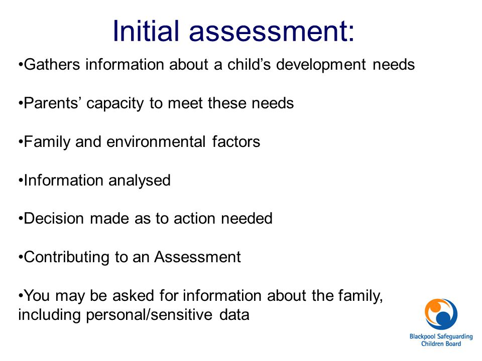 Initial assessment: Gathers information about a child's development needs Parents' capacity to meet these needs Family and environmental factors Infor
