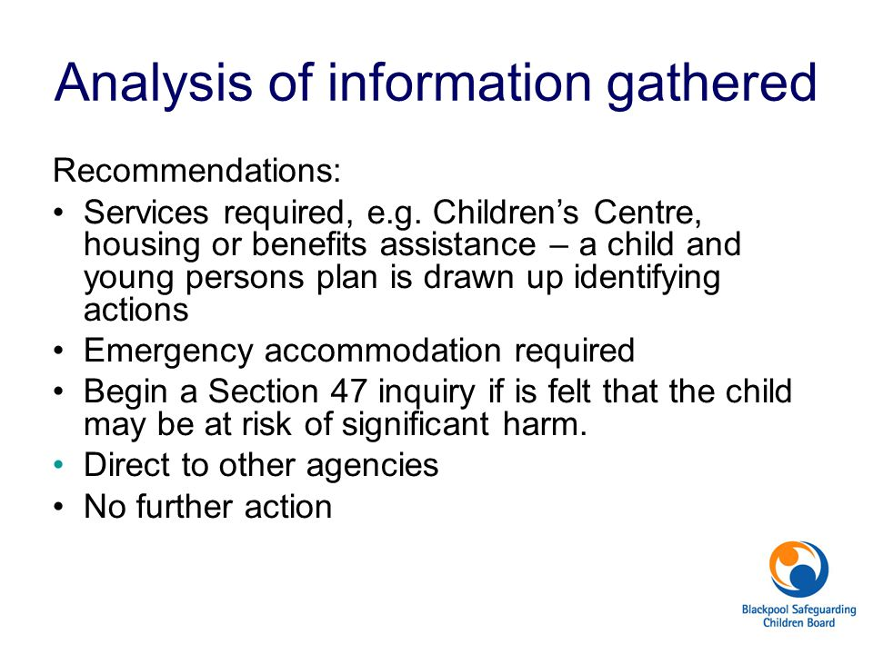 Analysis of information gathered Recommendations: Services required, e.g. Children's Centre, housing or benefits assistance – a child and young person