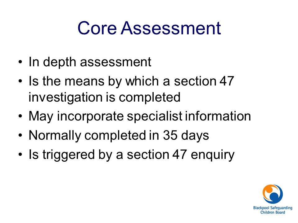 Core Assessment In depth assessment Is the means by which a section 47 investigation is completed May incorporate specialist information Normally comp