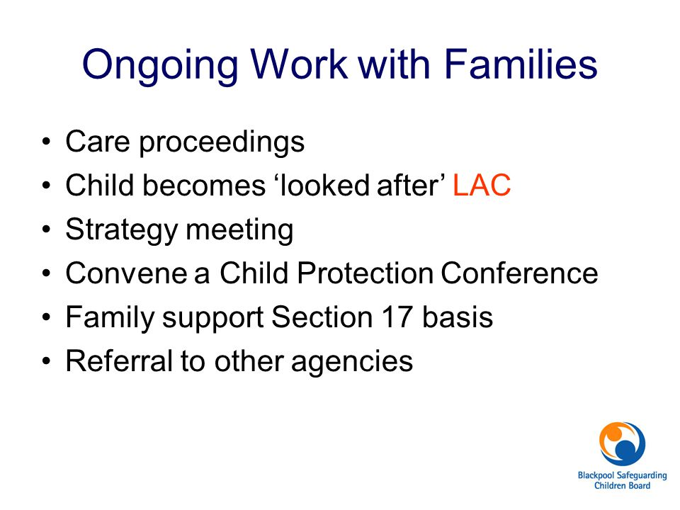 Ongoing Work with Families Care proceedings Child becomes 'looked after' LAC Strategy meeting Convene a Child Protection Conference Family support Sec