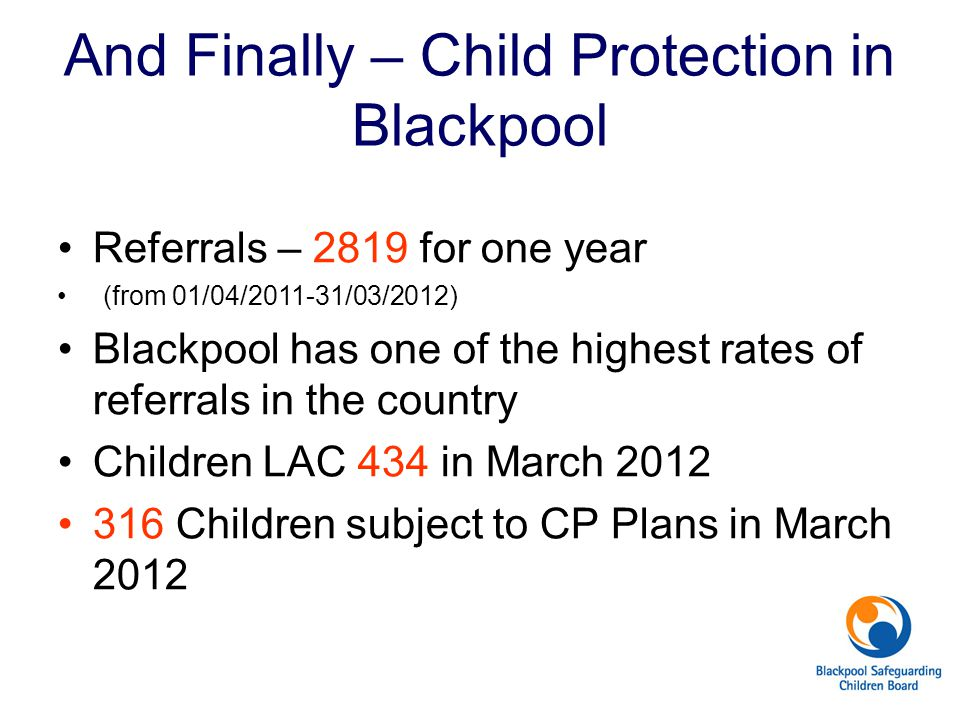 And Finally – Child Protection in Blackpool Referrals – 2819 for one year (from 01/04/2011-31/03/2012) Blackpool has one of the highest rates of refer