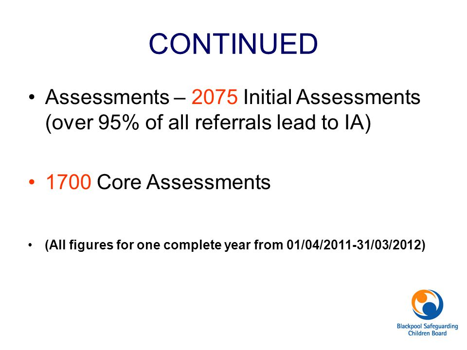 CONTINUED Assessments – 2075 Initial Assessments (over 95% of all referrals lead to IA) 1700 Core Assessments (All figures for one complete year from