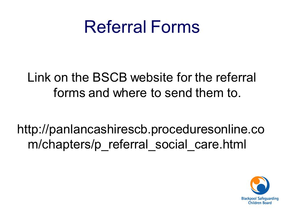 Referral Forms Link on the BSCB website for the referral forms and where to send them to. http://panlancashirescb.proceduresonline.co m/chapters/p_ref