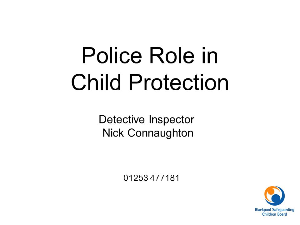 Police Role in Child Protection Detective Inspector Nick Connaughton 01253 477181