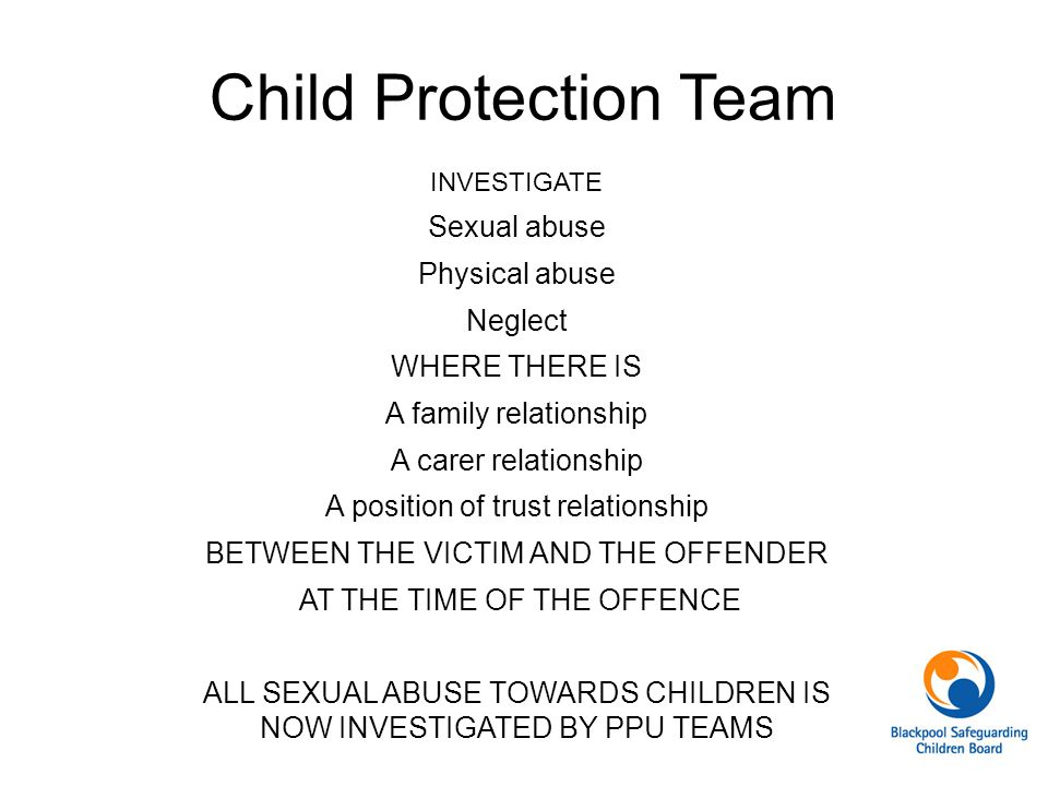 Child Protection Team INVESTIGATE Sexual abuse Physical abuse Neglect WHERE THERE IS A family relationship A carer relationship A position of trust re