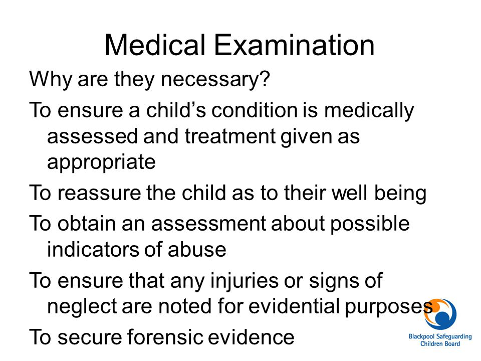 Medical Examination Why are they necessary? To ensure a child's condition is medically assessed and treatment given as appropriate To reassure the chi