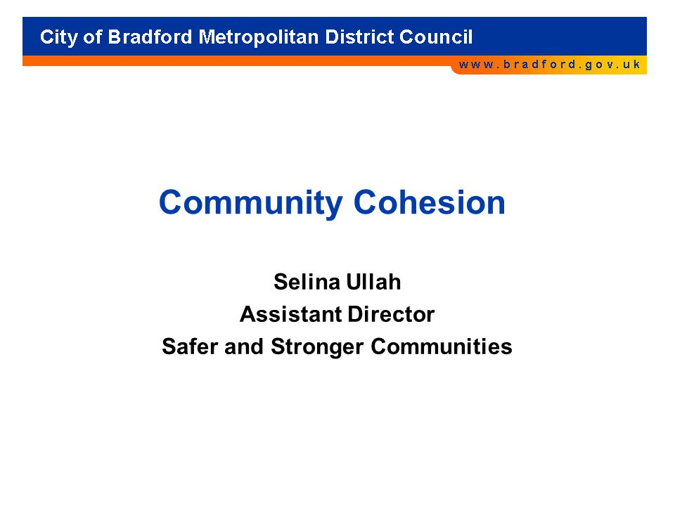 Community Cohesion Selina Ullah Assistant Director Safer and Stronger Communities