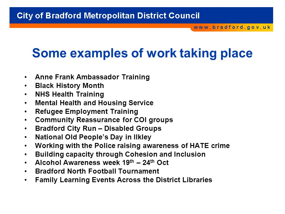 Some examples of work taking place Anne Frank Ambassador Training Black History Month NHS Health Training Mental Health and Housing Service Refugee Employment Training Community Reassurance for COI groups Bradford City Run – Disabled Groups National Old People's Day in Ilkley Working with the Police raising awareness of HATE crime Building capacity through Cohesion and Inclusion Alcohol Awareness week 19 th – 24 th Oct Bradford North Football Tournament Family Learning Events Across the District Libraries