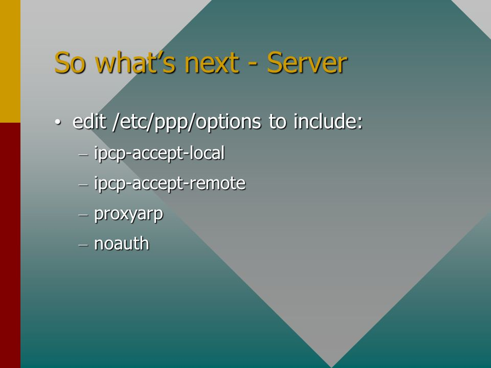 So what's next - Server edit /etc/ppp/options to include: edit /etc/ppp/options to include: – ipcp-accept-local – ipcp-accept-remote – proxyarp – noauth