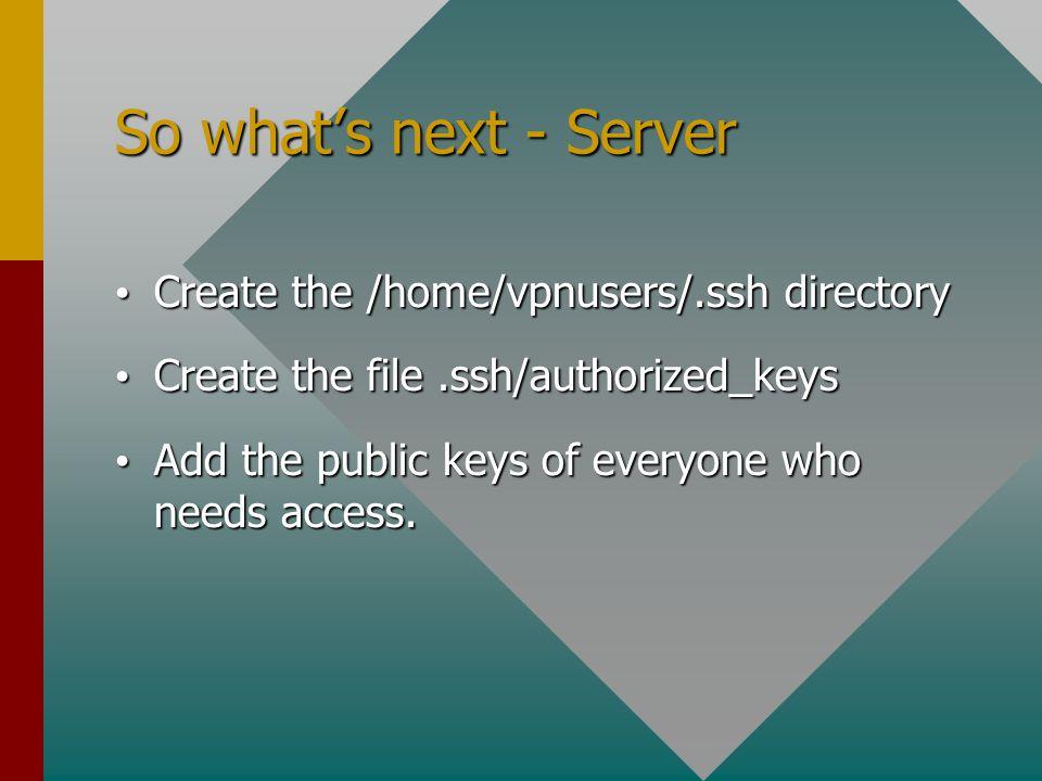 So what's next - Server Create the /home/vpnusers/.ssh directory Create the /home/vpnusers/.ssh directory Create the file.ssh/authorized_keys Create the file.ssh/authorized_keys Add the public keys of everyone who needs access.