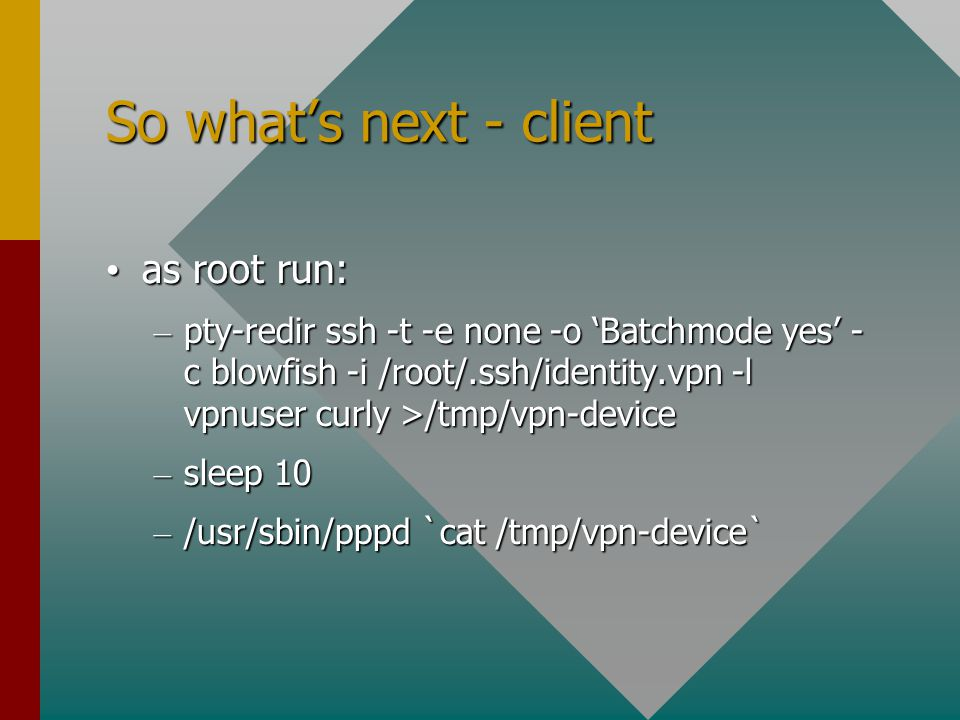 So what's next - client as root run: as root run: – pty-redir ssh -t -e none -o 'Batchmode yes' - c blowfish -i /root/.ssh/identity.vpn -l vpnuser curly >/tmp/vpn-device – sleep 10 – /usr/sbin/pppd `cat /tmp/vpn-device`