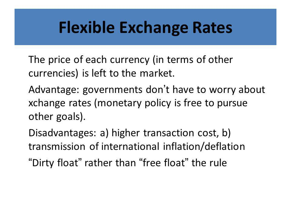 Flexible Exchange Rates The price of each currency (in terms of other currencies) is left to the market. Advantage: governments don ' t have to worry