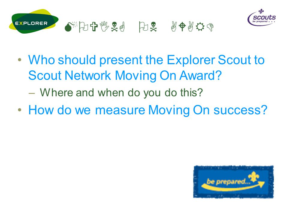 MOVING ON AWARD Who should present the Explorer Scout to Scout Network Moving On Award.