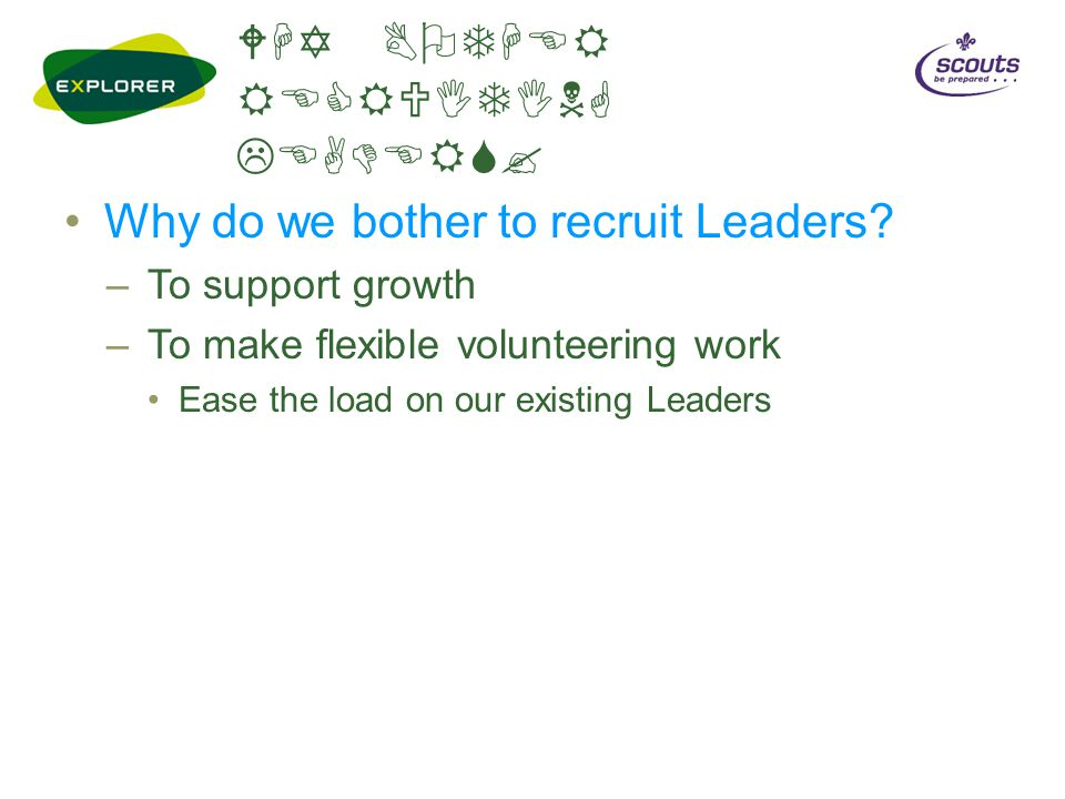 WHY BOTHER RECRUITING LEADERS? Why do we bother to recruit Leaders? –To support growth –To make flexible volunteering work Ease the load on our existi