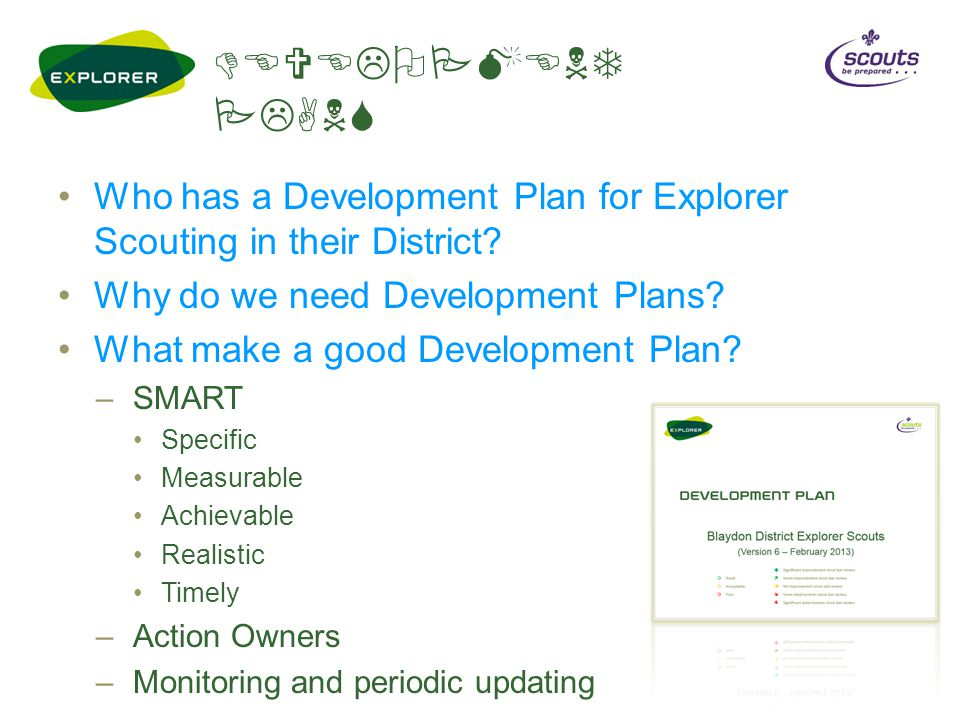 DEVELOPMENT PLANS Who has a Development Plan for Explorer Scouting in their District? Why do we need Development Plans? What make a good Development P
