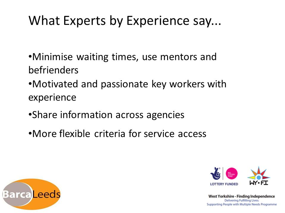 What Experts by Experience say... Minimise waiting times, use mentors and befrienders Motivated and passionate key workers with experience Share infor