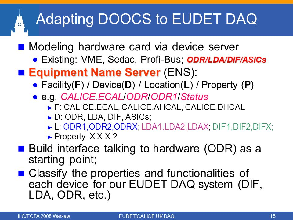 ILC/ECFA 2008 WarsawEUDET/CALICE UK DAQ15 Adapting DOOCS to EUDET DAQ Modeling hardware card via device server ODR/LDA/DIF/ASICs Existing: VME, Sedac, Profi-Bus; ODR/LDA/DIF/ASICs Equipment Name Server Equipment Name Server (ENS): Facility(F) / Device(D) / Location(L) / Property (P) e.g.