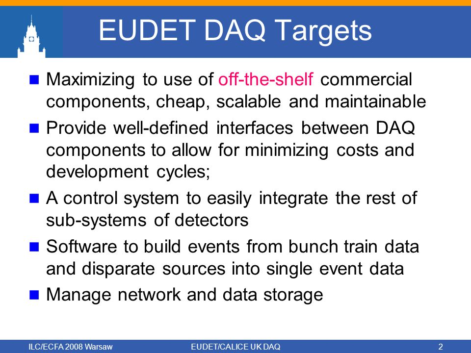 ILC/ECFA 2008 WarsawEUDET/CALICE UK DAQ2 EUDET DAQ Targets Maximizing to use of off-the-shelf commercial components, cheap, scalable and maintainable Provide well-defined interfaces between DAQ components to allow for minimizing costs and development cycles; A control system to easily integrate the rest of sub-systems of detectors Software to build events from bunch train data and disparate sources into single event data Manage network and data storage
