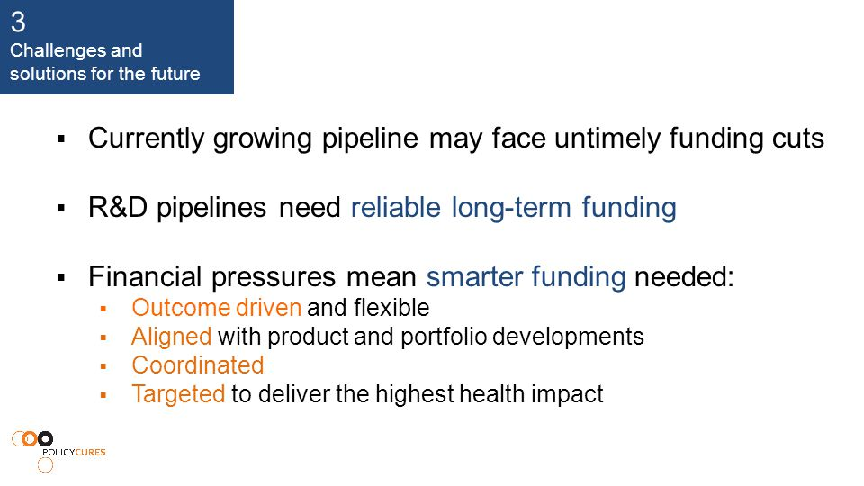3 Challenges and solutions for the future  Currently growing pipeline may face untimely funding cuts  R&D pipelines need reliable long-term funding  Financial pressures mean smarter funding needed:  Outcome driven and flexible  Aligned with product and portfolio developments  Coordinated  Targeted to deliver the highest health impact