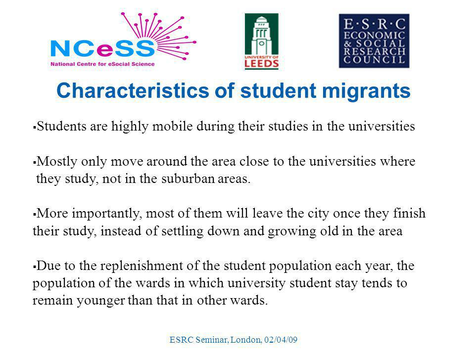 ESRC Seminar, London, 02/04/09 Characteristics of student migrants  Students are highly mobile during their studies in the universities  Mostly only move around the area close to the universities where they study, not in the suburban areas.