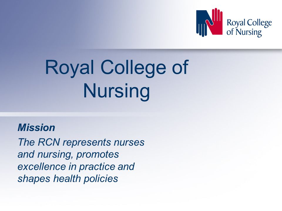 Royal College of Nursing Mission The RCN represents nurses and nursing, promotes excellence in practice and shapes health policies
