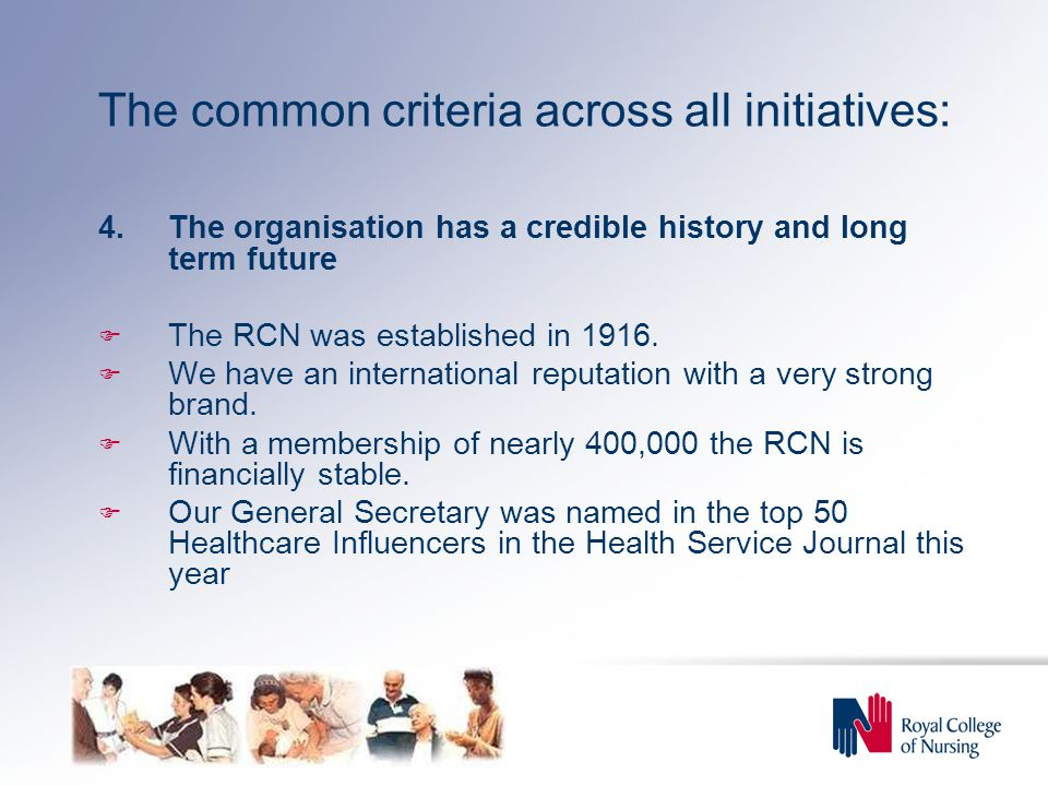 The common criteria across all initiatives: 4.The organisation has a credible history and long term future  The RCN was established in 1916.