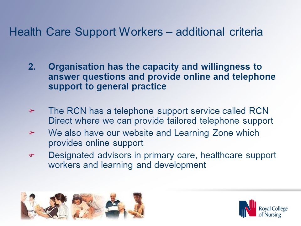 Health Care Support Workers – additional criteria 2.Organisation has the capacity and willingness to answer questions and provide online and telephone support to general practice  The RCN has a telephone support service called RCN Direct where we can provide tailored telephone support  We also have our website and Learning Zone which provides online support  Designated advisors in primary care, healthcare support workers and learning and development