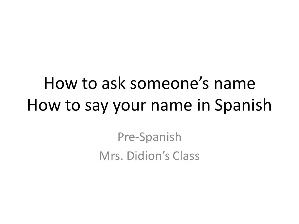 How to ask someone's name How to say your name in Spanish Pre-Spanish Mrs. Didion's Class