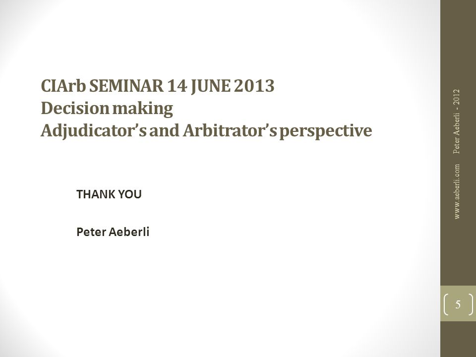 CIArb SEMINAR 14 JUNE 2013 Decision making Adjudicator's and Arbitrator's perspective THANK YOU Peter Aeberli Peter Aeberli - 2012 www.aeberli.com 5