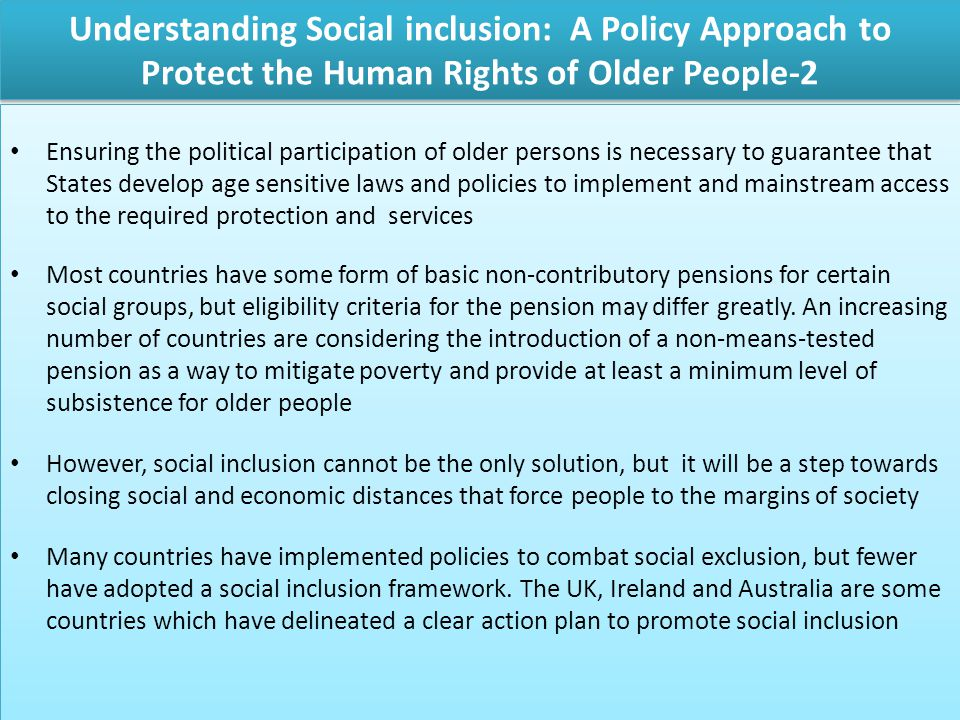 Understanding Social inclusion: A Policy Approach to Protect the Human Rights of Older People-2 Ensuring the political participation of older persons is necessary to guarantee that States develop age sensitive laws and policies to implement and mainstream access to the required protection and services Most countries have some form of basic non-contributory pensions for certain social groups, but eligibility criteria for the pension may differ greatly.