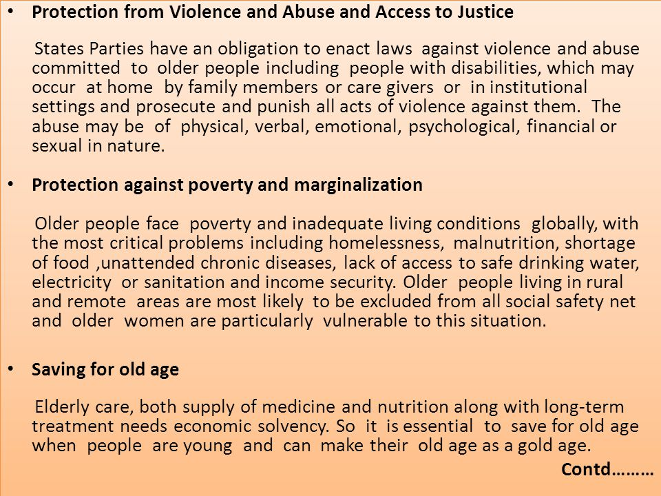 Protection from Violence and Abuse and Access to Justice States Parties have an obligation to enact laws against violence and abuse committed to older people including people with disabilities, which may occur at home by family members or care givers or in institutional settings and prosecute and punish all acts of violence against them.