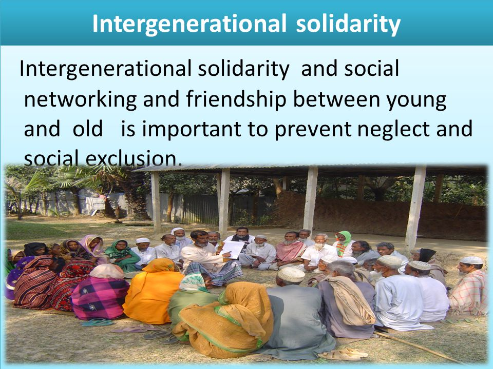 Intergenerational solidarity Intergenerational solidarity and social networking and friendship between young and old is important to prevent neglect a