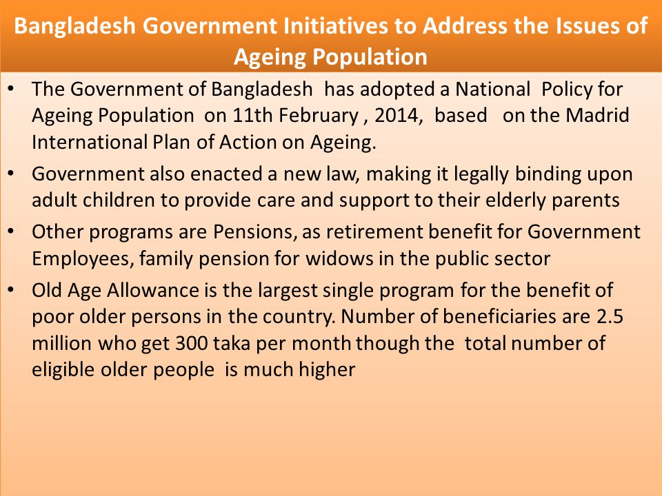 Bangladesh Government Initiatives to Address the Issues of Ageing Population The Government of Bangladesh has adopted a National Policy for Ageing Pop