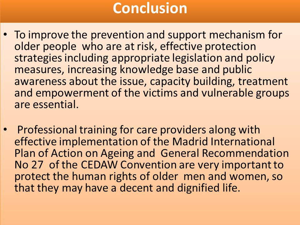 Conclusion To improve the prevention and support mechanism for older people who are at risk, effective protection strategies including appropriate legislation and policy measures, increasing knowledge base and public awareness about the issue, capacity building, treatment and empowerment of the victims and vulnerable groups are essential.