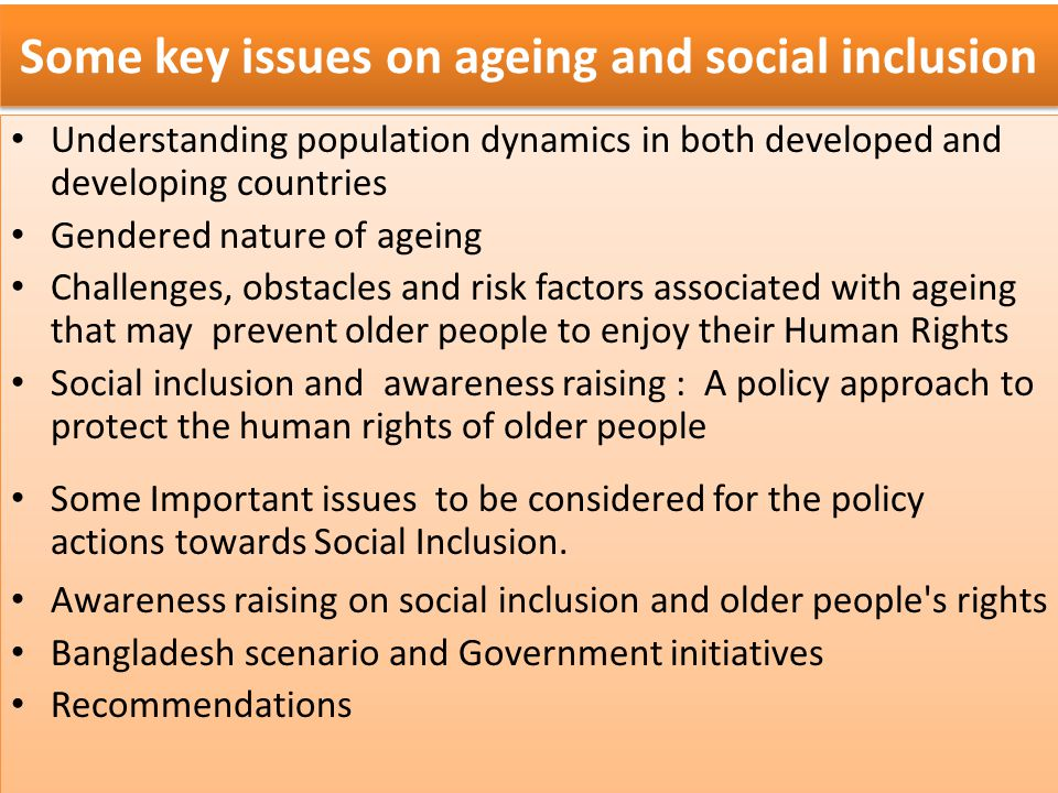 Some key issues on ageing and social inclusion Understanding population dynamics in both developed and developing countries Gendered nature of ageing Challenges, obstacles and risk factors associated with ageing that may prevent older people to enjoy their Human Rights Social inclusion and awareness raising : A policy approach to protect the human rights of older people Some Important issues to be considered for the policy actions towards Social Inclusion.