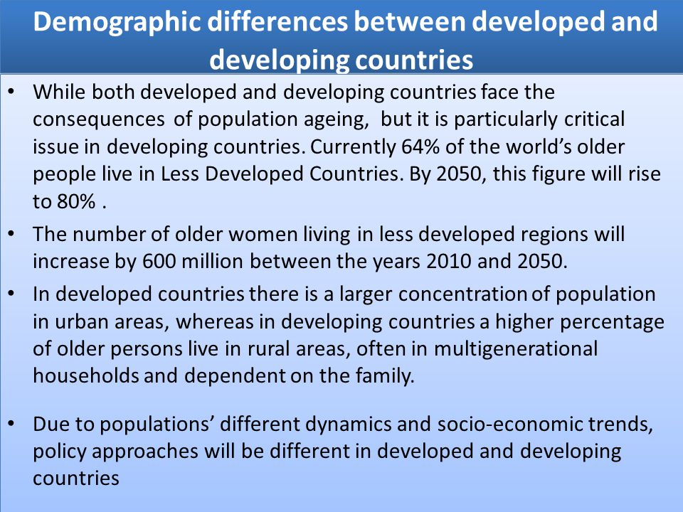 Demographic differences between developed and developing countries While both developed and developing countries face the consequences of population ageing, but it is particularly critical issue in developing countries.