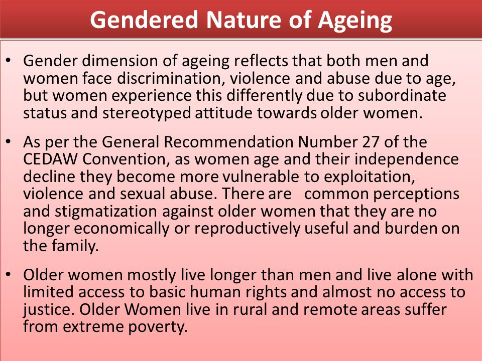 Gendered Nature of Ageing Gender dimension of ageing reflects that both men and women face discrimination, violence and abuse due to age, but women ex