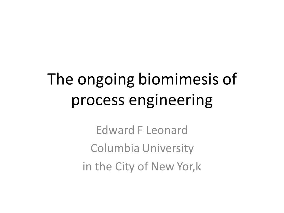 The ongoing biomimesis of process engineering Edward F Leonard Columbia University in the City of New Yor,k