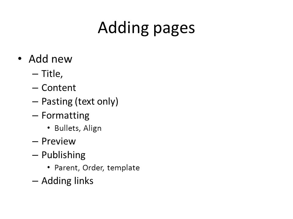 Adding pages Add new – Title, – Content – Pasting (text only) – Formatting Bullets, Align – Preview – Publishing Parent, Order, template – Adding links