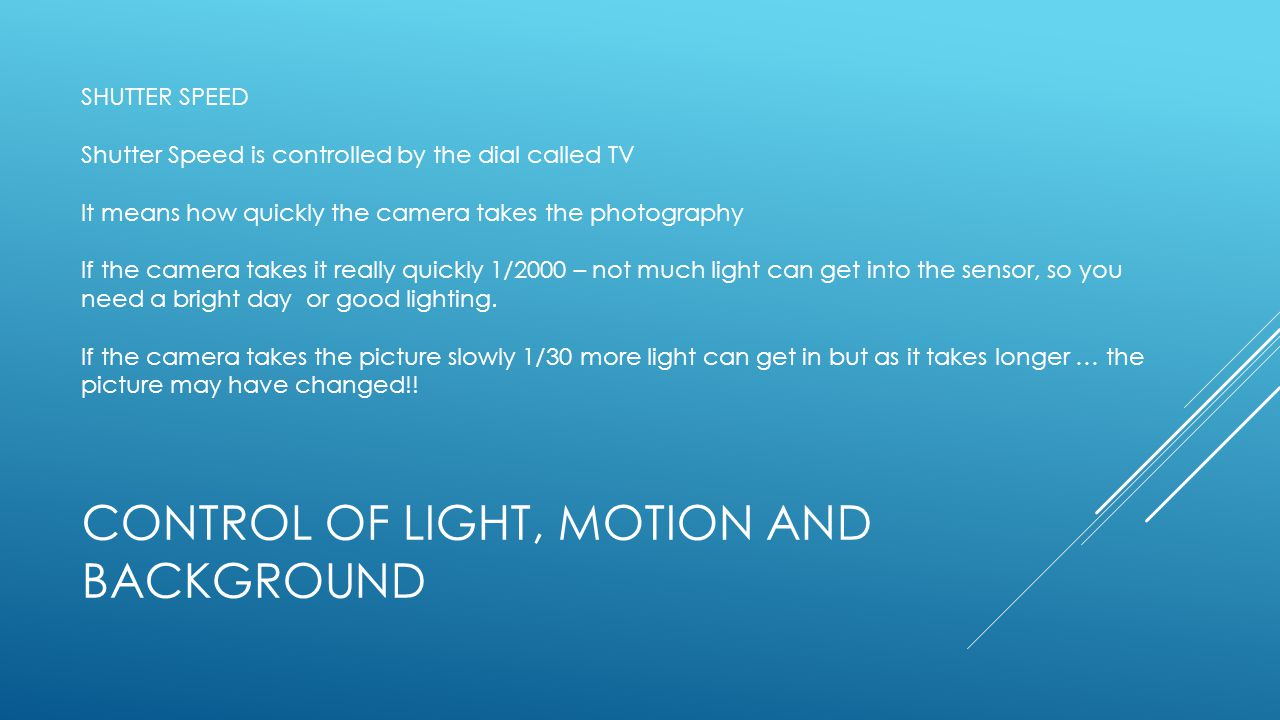 CONTROL OF LIGHT, MOTION AND BACKGROUND  1. Shutter Speed (Dial TV) SHUTTER SPEED Shutter Speed is controlled by the dial called TV It means how quic