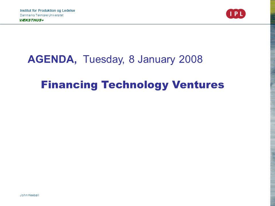 Institut for Produktion og Ledelse Danmarks Tekniske Universitet John Heebøll VÆKSTHUS+ AGENDA, Tuesday, 8 January 2008 Financing Technology Ventures
