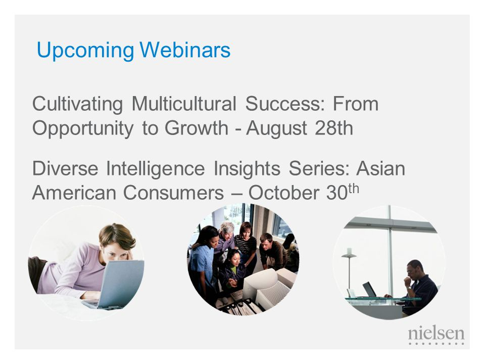 Upcoming Webinars Cultivating Multicultural Success: From Opportunity to Growth - August 28th Diverse Intelligence Insights Series: Asian American Consumers – October 30 th