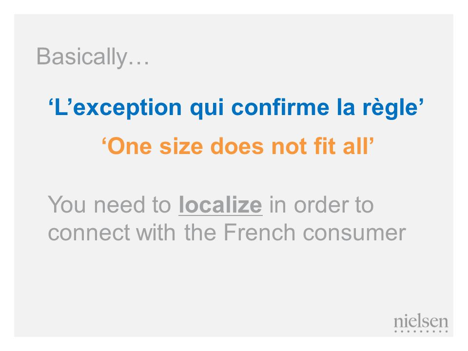 'L'exception qui confirme la règle' 'One size does not fit all' Basically… You need to localize in order to connect with the French consumer