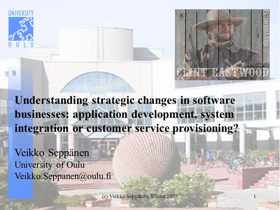 (c) Veikko Seppänen, Winter 20031 Understanding strategic changes in software businesses: application development, system integration or customer service provisioning.