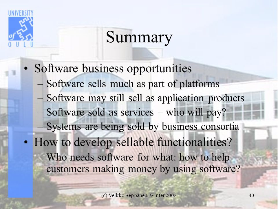 (c) Veikko Seppänen, Winter Summary Software business opportunities –Software sells much as part of platforms –Software may still sell as application products –Software sold as services – who will pay.