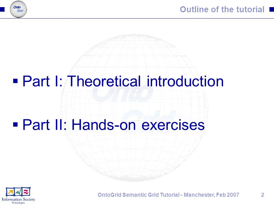 2OntoGrid Semantic Grid Tutorial - Manchester, Feb 2007 Outline of the tutorial  Part I: Theoretical introduction  Part II: Hands-on exercises