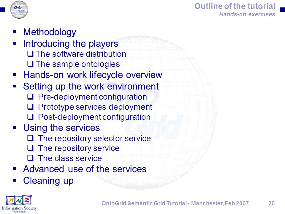 20OntoGrid Semantic Grid Tutorial - Manchester, Feb 2007 Outline of the tutorial Hands-on exercises  Methodology  Introducing the players  The soft