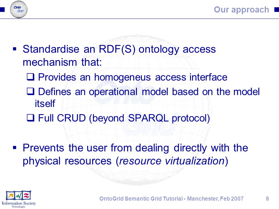 8OntoGrid Semantic Grid Tutorial - Manchester, Feb 2007 Our approach  Standardise an RDF(S) ontology access mechanism that:  Provides an homogeneus