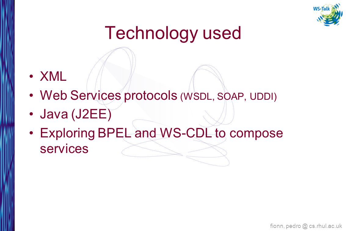 Technology used XML Web Services protocols (WSDL, SOAP, UDDI) Java (J2EE) Exploring BPEL and WS-CDL to compose services fionn, cs.rhul.ac.uk